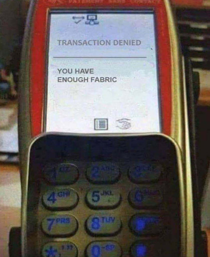 "Credit card display that says ""Transaction Denied. You have enough fabric."""